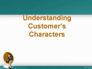 Understanding Customers Characters Recognizing Customers Character 8 basic