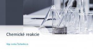 Chemick reakcie Mgr Lenka tofankov Chemick reakcie Premeny