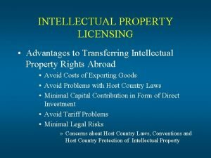 INTELLECTUAL PROPERTY LICENSING Advantages to Transferring Intellectual Property