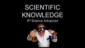 SCIENTIFIC KNOWLEDGE 8 th Science Advanced Scientific Knowledge