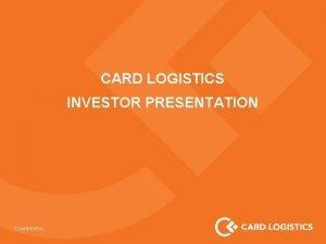 CARD LOGISTICS INVESTOR PRESENTATION About Card Logistics Card