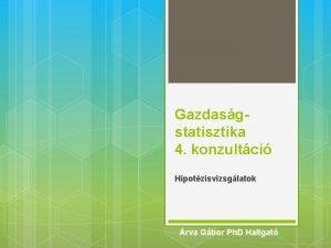 Gazdasgstatisztika 4 konzultci Hipotzisvizsglatok rva Gbor Ph D