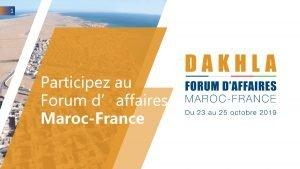 1 Participez au Forum daffaires MarocFrance 2 Les