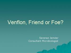 Venflon Friend or Foe Saranaz Jamdar Consultant Microbiologist