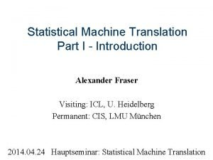 Statistical Machine Translation Part I Introduction Alexander Fraser