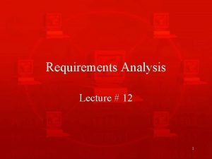 Requirements Analysis Lecture 12 1 Recap of Requirements