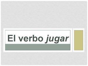 El verbo jugar El verbo jugar the verb