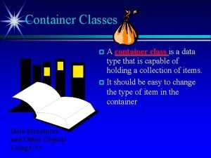 Container Classes A container class is a data