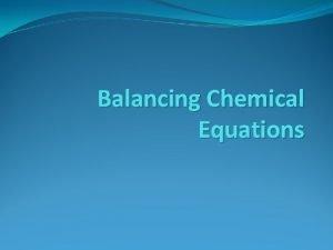 Balancing Chemical Equations Balancing Chemical Equations To describe