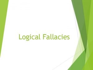 Logical Fallacies Logical Fallacies are statements that may
