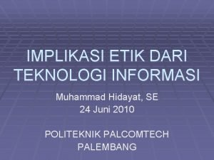 IMPLIKASI ETIK DARI TEKNOLOGI INFORMASI Muhammad Hidayat SE