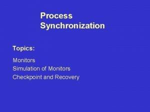 Process Synchronization Topics Monitors Simulation of Monitors Checkpoint