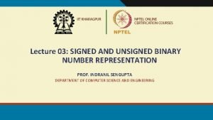 Lecture 03 SIGNED AND UNSIGNED BINARY NUMBER REPRESENTATION