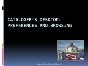 CATALOGERS DESKTOP PREFERENCES AND BROWSING Catalogers Desktop Preferences