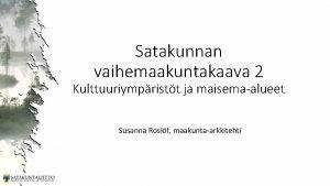 Satakunnan vaihemaakuntakaava 2 Kulttuuriympristt ja maisemaalueet Susanna Roslf