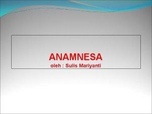 ANAMNESA oleh Sulis Mariyanti PENGERTIAN ANAMNESA ANAMNESIS Berasal