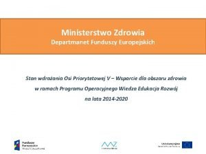 Ministerstwo Zdrowia Departmanet Funduszy Europejskich Stan wdraania Osi