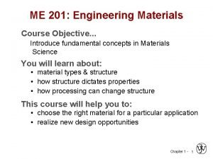 ME 201 Engineering Materials Course Objective Introduce fundamental