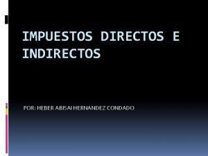 IMPUESTOS DIRECTOS E INDIRECTOS POR HEBER ABISAI HERNANDEZ