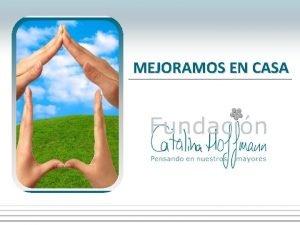 MEJORAMOS EN CASA LA FUNDACIN La Fundacin Catalina