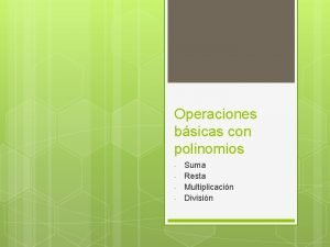 Operaciones bsicas con polinomios Suma Resta Multiplicacin Divisin