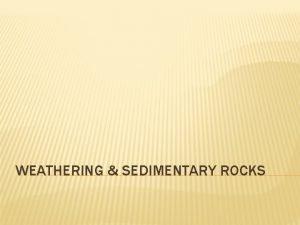 WEATHERING SEDIMENTARY ROCKS WEATHERING EROSION REMEMBER THE ROCK