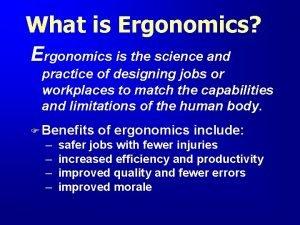 What is Ergonomics Ergonomics is the science and