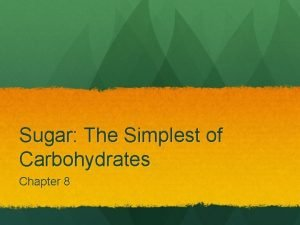 Sugar The Simplest of Carbohydrates Chapter 8 Sugar