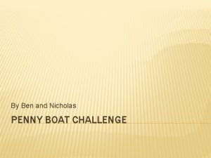 By Ben and Nicholas PENNY BOAT CHALLENGE A