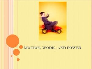 MOTION WORK AND POWER MOTION Motion A change