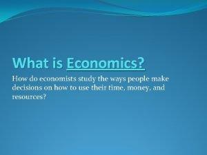 What is Economics How do economists study the