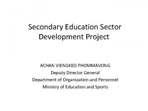 Secondary Education Sector Development Project ACHAN VIENGKEO PHOMMAVONG
