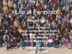 Life at Fermilab Debbie Harris With the help