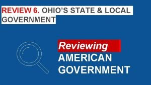 REVIEW 6 OHIOS STATE LOCAL GOVERNMENT Reviewing AMERICAN
