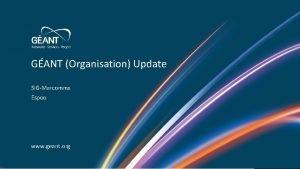 GANT Organisation Update SIGMarcomms Espoo www geant org