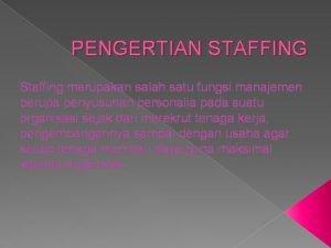 PENGERTIAN STAFFING Staffing merupakan salah satu fungsi manajemen