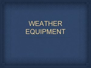 WEATHER EQUIPMENT Section 4 Forecasting the Weather Objectives