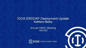 IOOS ERDDAP Deployment Update Kathleen Bailey Annual DMAC