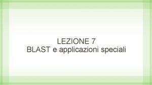 LEZIONE 7 BLAST e applicazioni speciali BLAST definizione