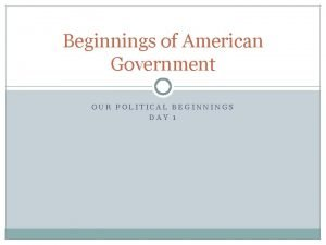 Beginnings of American Government OUR POLITICAL BEGINNINGS DAY