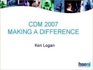 CDM 2007 MAKING A DIFFERENCE Ken Logan CDM