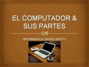 EL COMPUTADOR SUS PARTES INFORMTICA GRADO SEXTO 2016