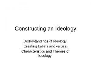 Constructing an Ideology Understandings of Ideology Creating beliefs