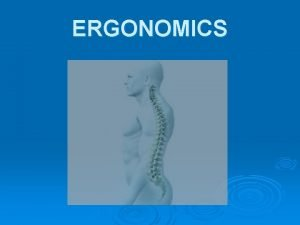 ERGONOMICS ERGONOMICS The term ergonomics is derived from