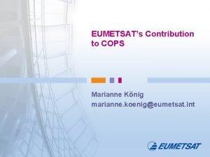 EUMETSATs Contribution to COPS Marianne Knig marianne koenigeumetsat