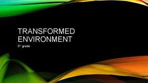 TRANSFORMED ENVIRONMENT 5 th grade SESSION 1 TRANSFORMED