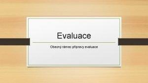 Evaluace Obecn rmec ppravy evaluace Struktura prezentace Fze