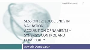 Aswath Damodaran SESSION 12 LOOSE ENDS IN VALUATION