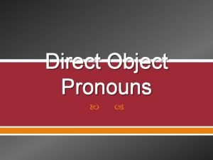 Direct Object Pronouns The object that directly receives