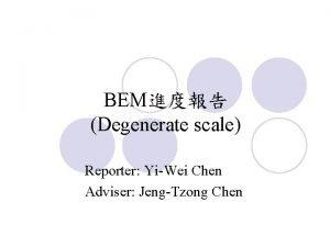 BEM Degenerate scale Reporter YiWei Chen Adviser JengTzong